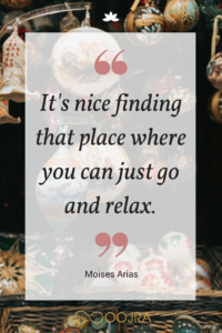 It's nice finding that place where you can just go and relax. - Moises Arias quote - www.oojra.com