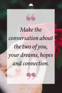 Make the conversation about the two of you, your dreams, hopes and connection.